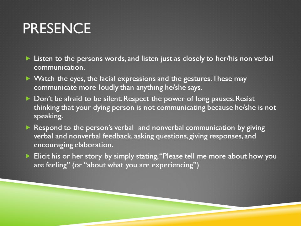 Presence Listen to the persons words, and listen just as closely to her/his non verbal communication.