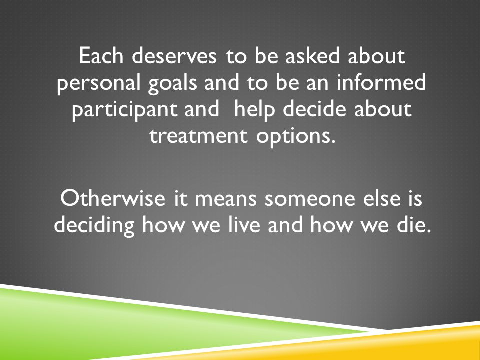 Each deserves to be asked about personal goals and to be an informed participant and help decide about treatment options.