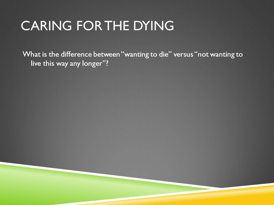 Caring for the dying What is the difference between wanting to die versus not wanting to live this way any longer