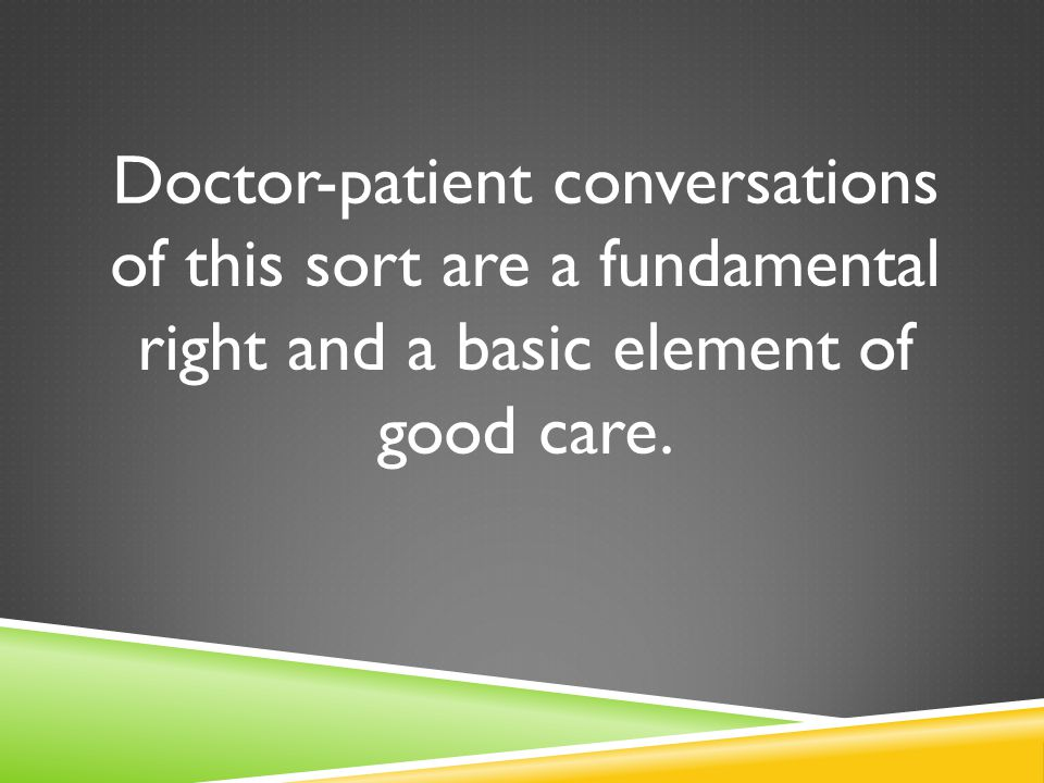 Doctor-patient conversations of this sort are a fundamental right and a basic element of good care.