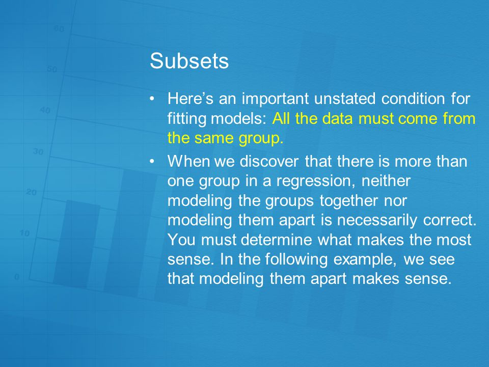 Subsets Here's an important unstated condition for fitting models: All the data must come from the same group.