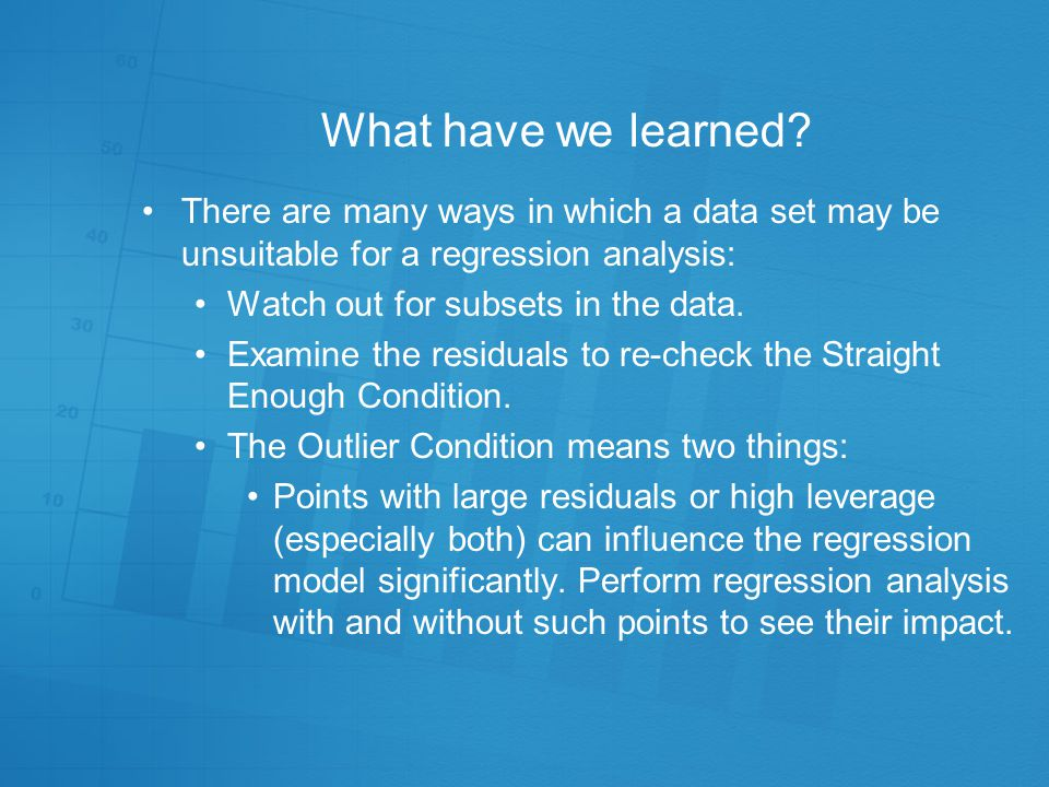 What have we learned There are many ways in which a data set may be unsuitable for a regression analysis: