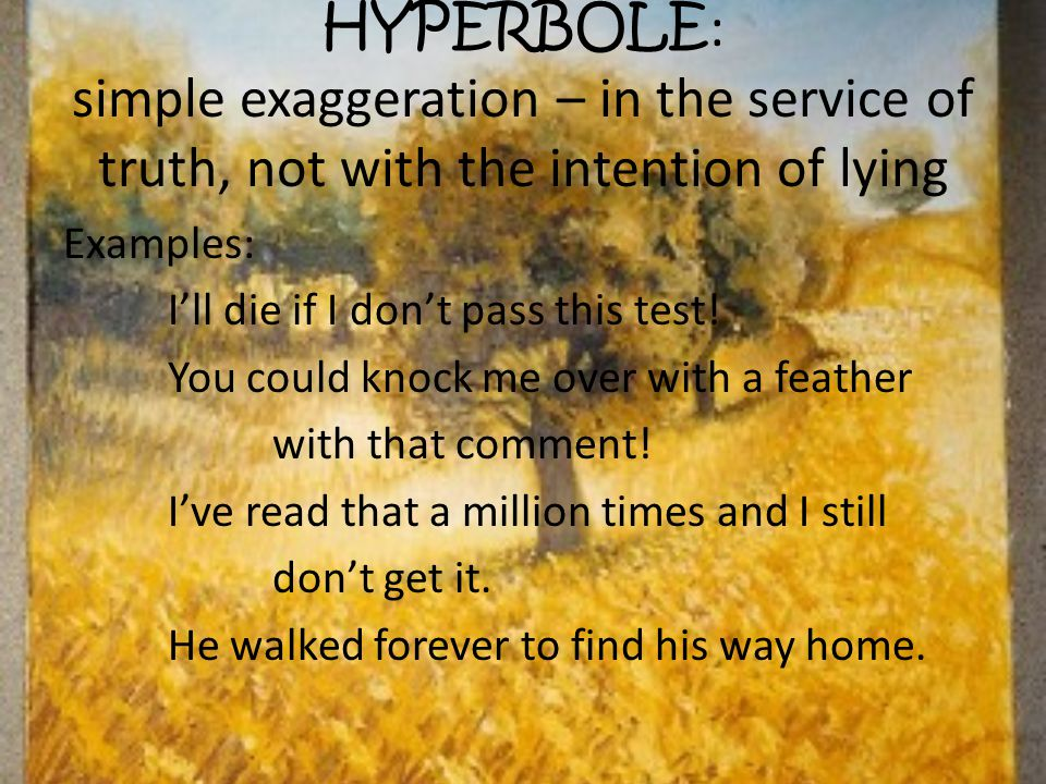HYPERBOLE: simple exaggeration – in the service of truth, not with the intention of lying