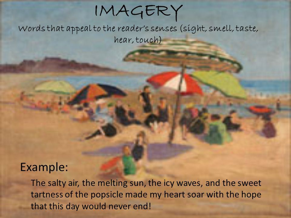 IMAGERY Words that appeal to the reader's senses (sight, smell, taste, hear, touch)