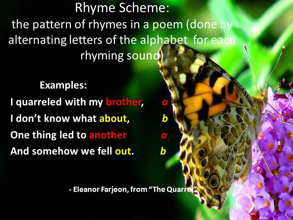 Rhyme Scheme: the pattern of rhymes in a poem (done by alternating letters of the alphabet for each rhyming sound)