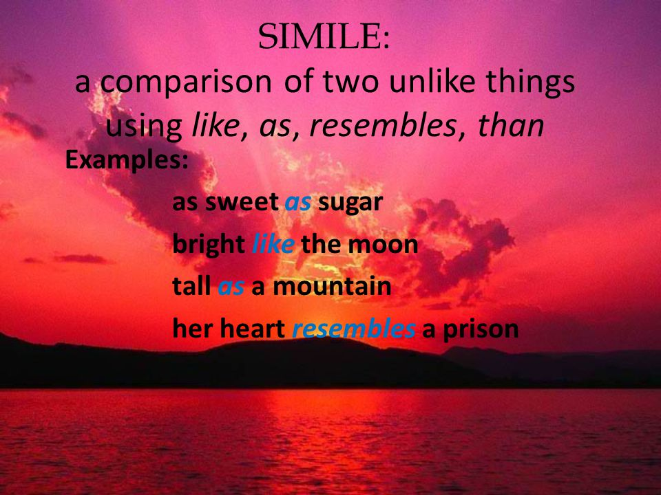 SIMILE: a comparison of two unlike things using like, as, resembles, than