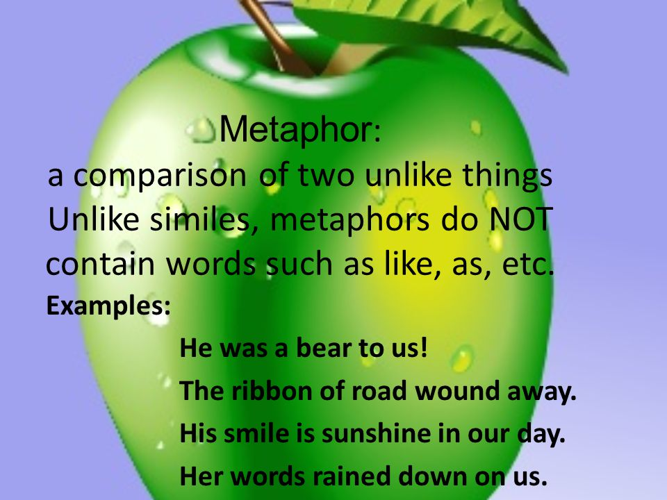 Metaphor: a comparison of two unlike things Unlike similes, metaphors do NOT contain words such as like, as, etc.