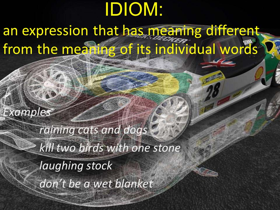 IDIOM: an expression that has meaning different from the meaning of its individual words