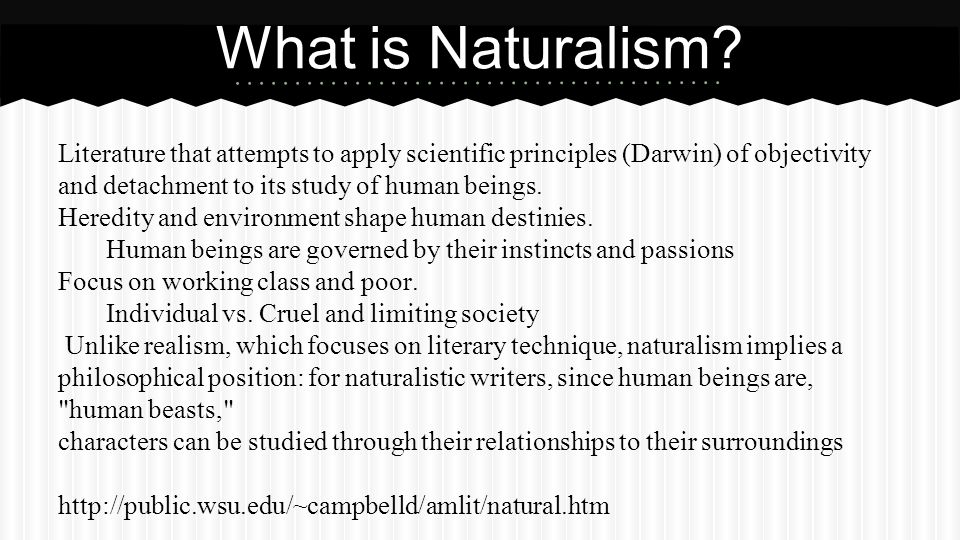 What is Naturalism Literature that attempts to apply scientific principles (Darwin) of objectivity and detachment to its study of human beings.