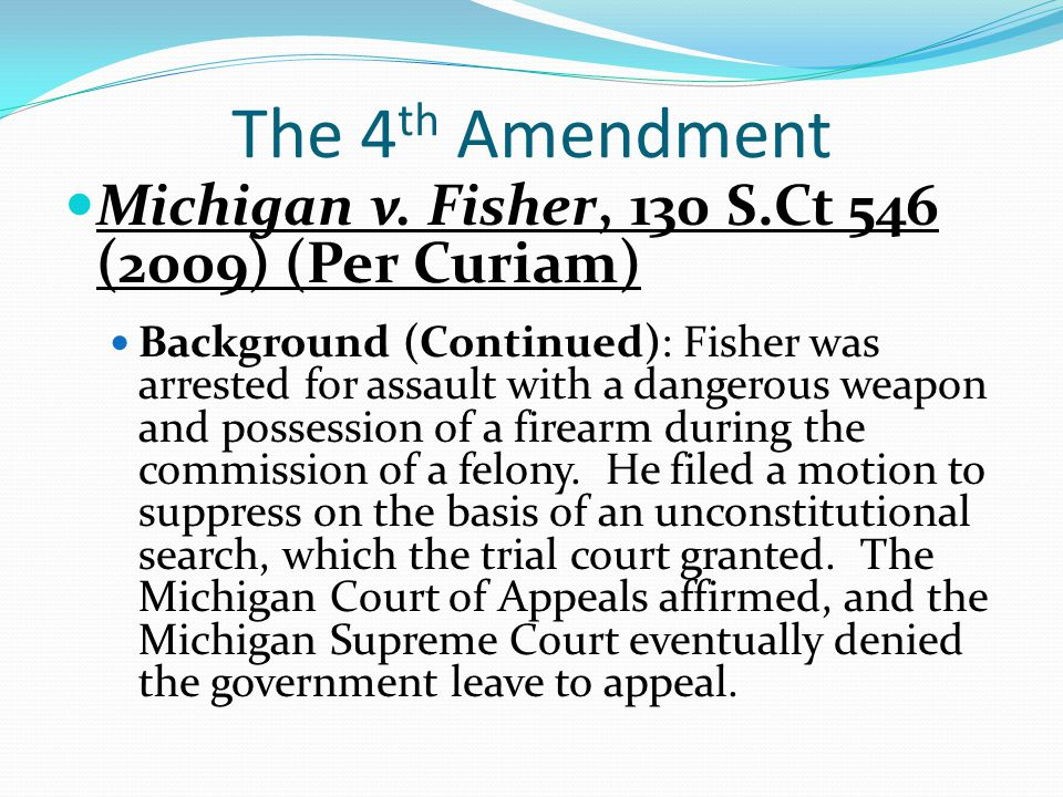 The 4th Amendment Michigan v. Fisher, 130 S.Ct 546 (2009) (Per Curiam)