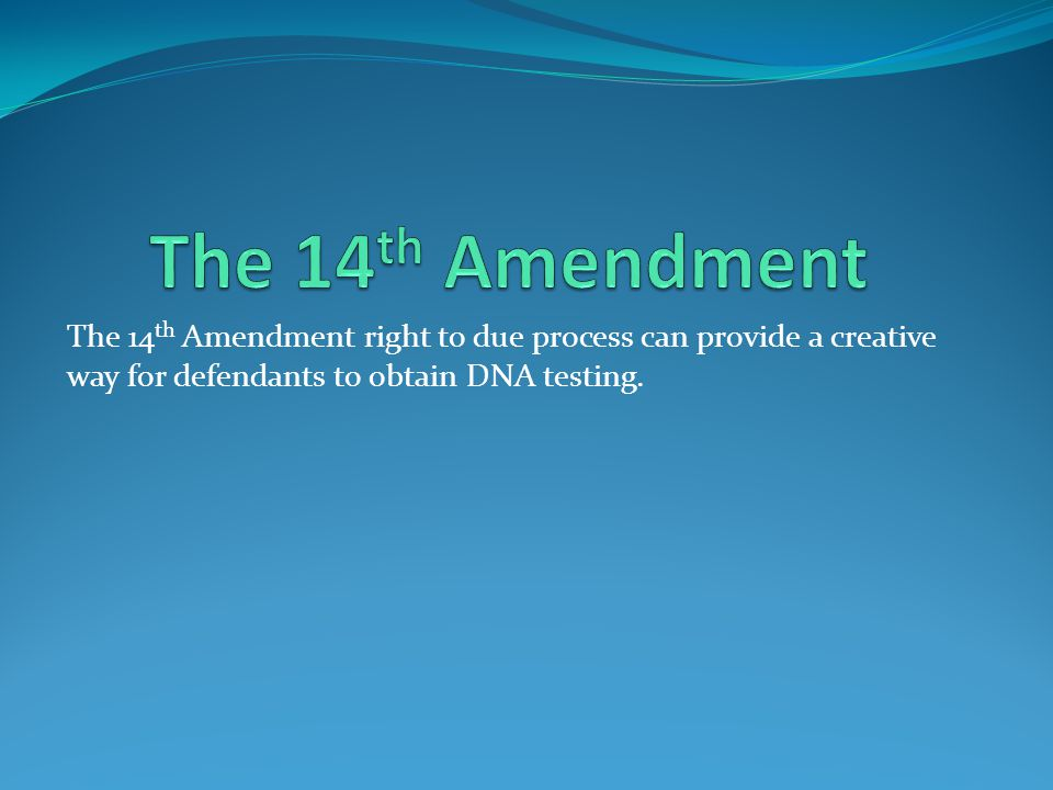 The 14th Amendment The 14th Amendment right to due process can provide a creative way for defendants to obtain DNA testing.