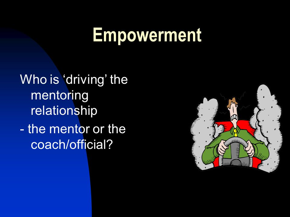 Empowerment Who is 'driving' the mentoring relationship