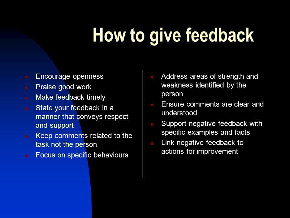 How to give feedback Encourage openness Praise good work