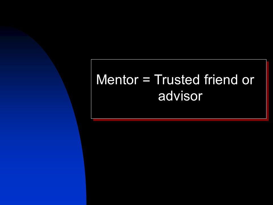 Mentor = Trusted friend or advisor