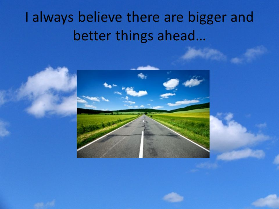 I always believe there are bigger and better things ahead…