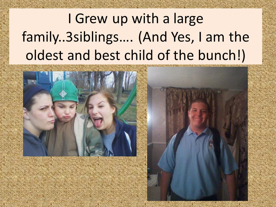 I Grew up with a large family. 3siblings…