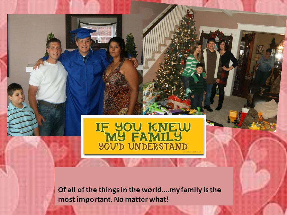 Of all of the things in the world…. my family is the most important
