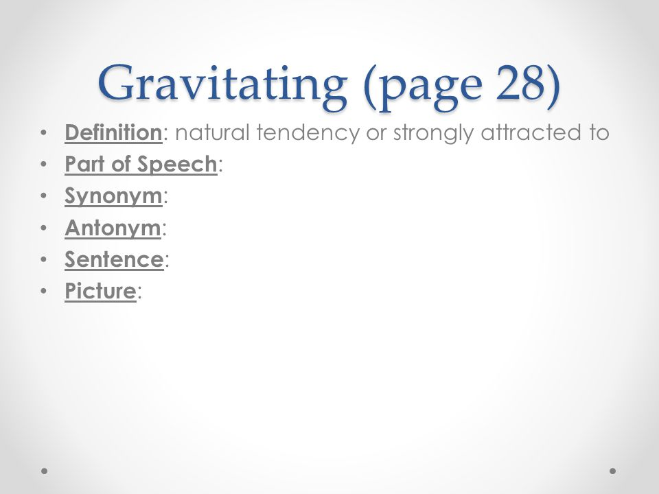 Gravitating (page 28) Definition: natural tendency or strongly attracted to. Part of Speech: Synonym: