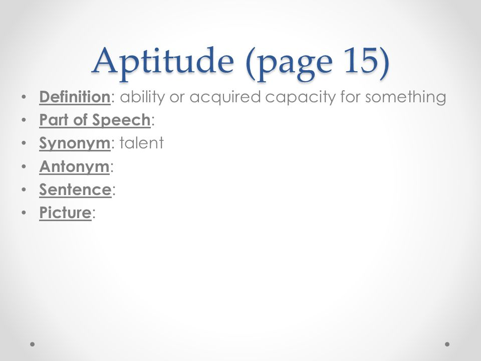 Aptitude (page 15) Definition: ability or acquired capacity for something. Part of Speech: Synonym: talent.