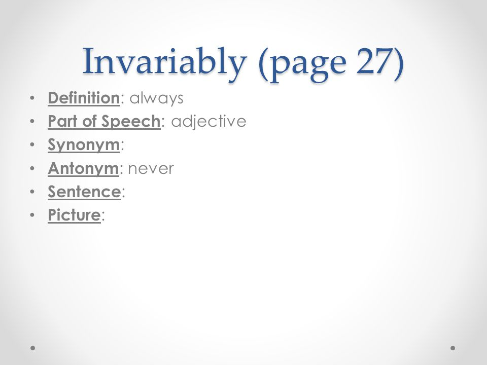 Invariably (page 27) Definition: always Part of Speech: adjective