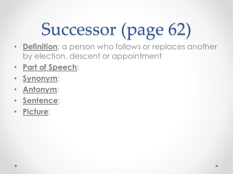 Successor (page 62) Definition: a person who follows or replaces another by election, descent or appointment.