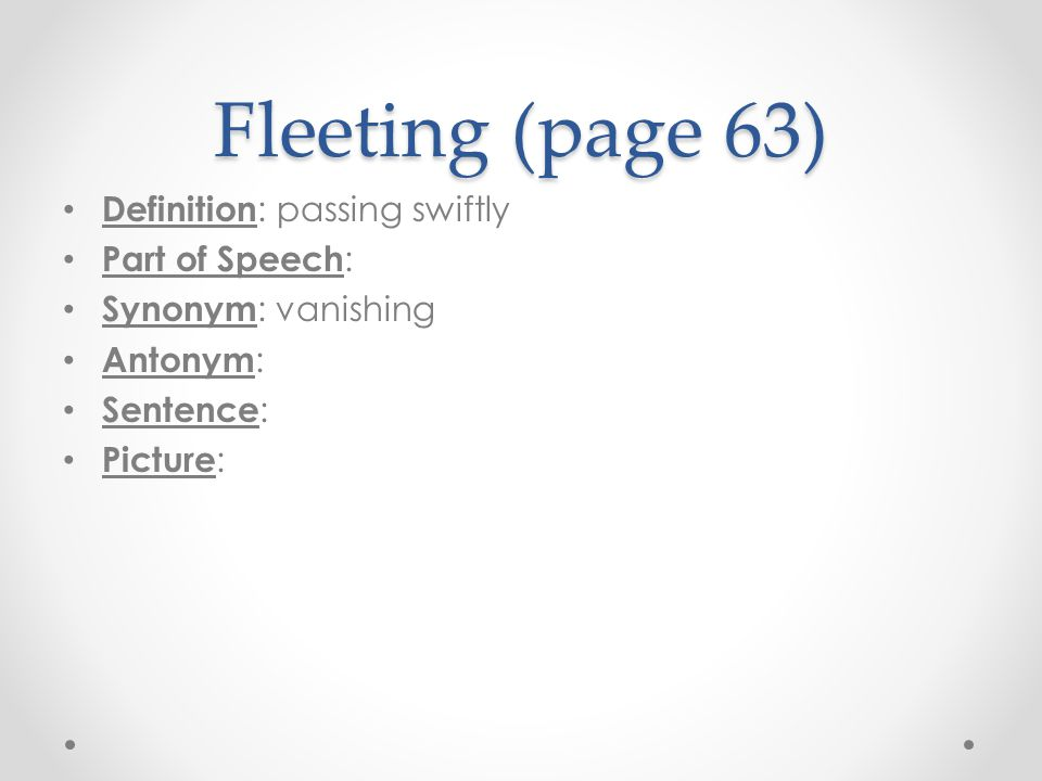Fleeting (page 63) Definition: passing swiftly Part of Speech: