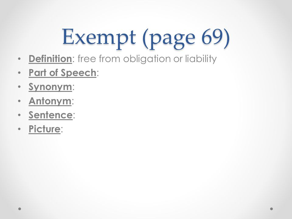 Exempt (page 69) Definition: free from obligation or liability
