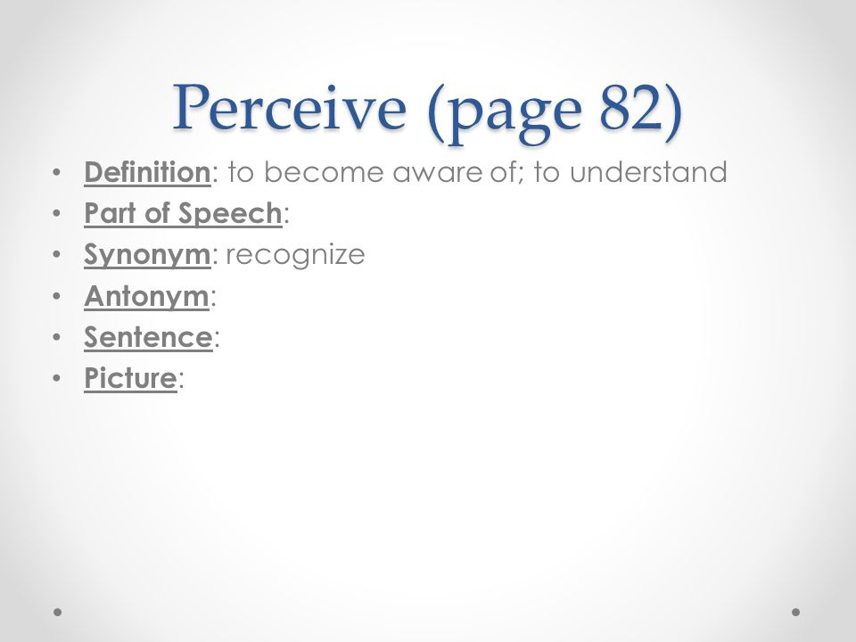 Perceive (page 82) Definition: to become aware of; to understand
