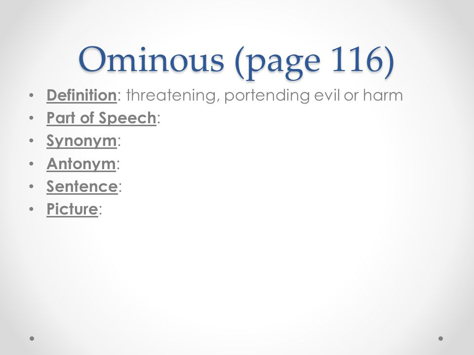 Ominous (page 116) Definition: threatening, portending evil or harm