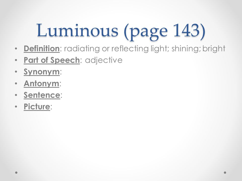 Luminous (page 143) Definition: radiating or reflecting light; shining; bright. Part of Speech: adjective.