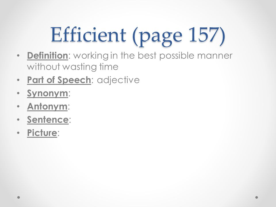 Efficient (page 157) Definition: working in the best possible manner without wasting time. Part of Speech: adjective.