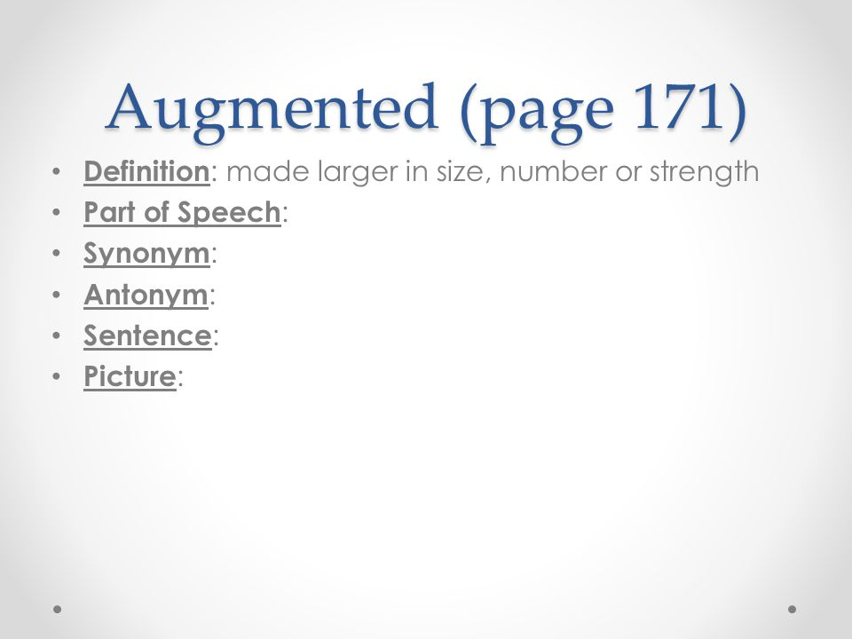 Augmented (page 171) Definition: made larger in size, number or strength. Part of Speech: Synonym: