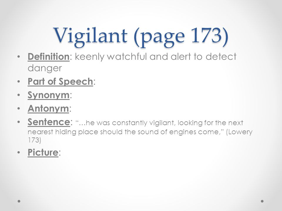 Vigilant (page 173) Definition: keenly watchful and alert to detect danger. Part of Speech: Synonym: