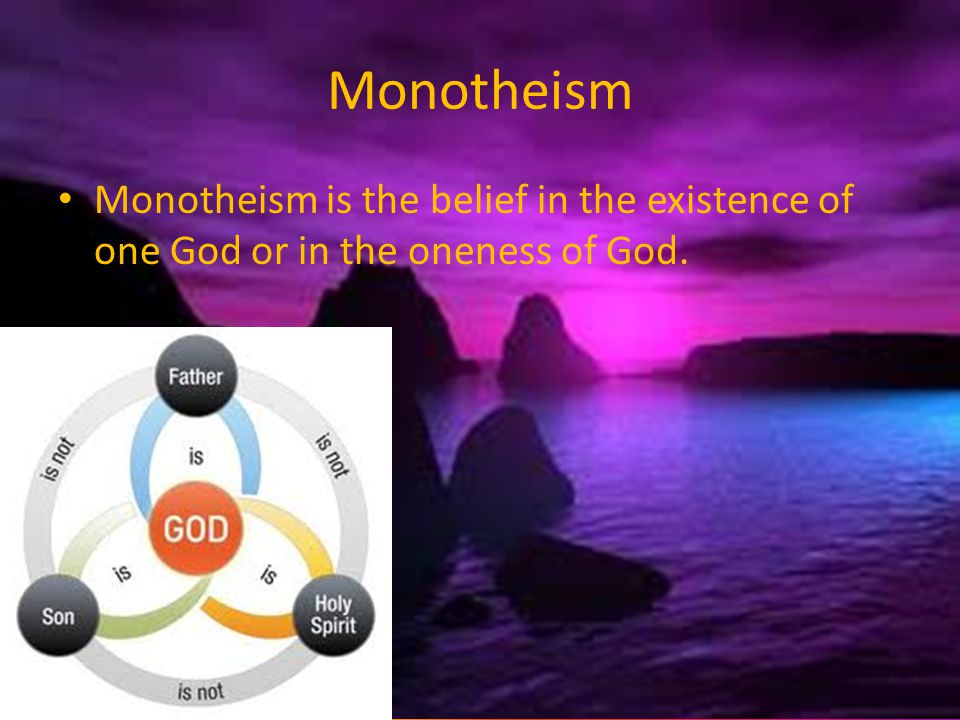 Monotheism Monotheism is the belief in the existence of one God or in the oneness of God.