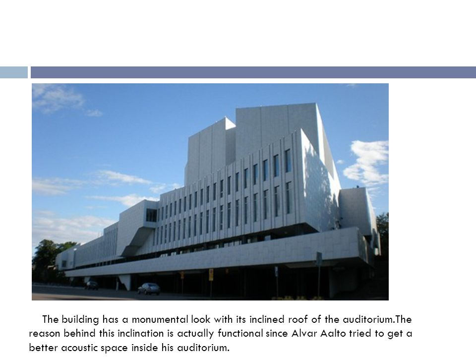The building has a monumental look with its inclined roof of the auditorium.The reason behind this inclination is actually functional since Alvar Aalto tried to get a better acoustic space inside his auditorium.