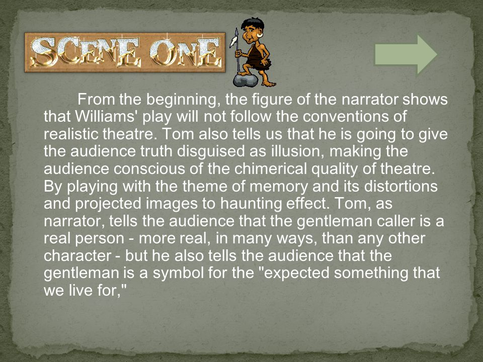 From the beginning, the figure of the narrator shows that Williams play will not follow the conventions of realistic theatre.