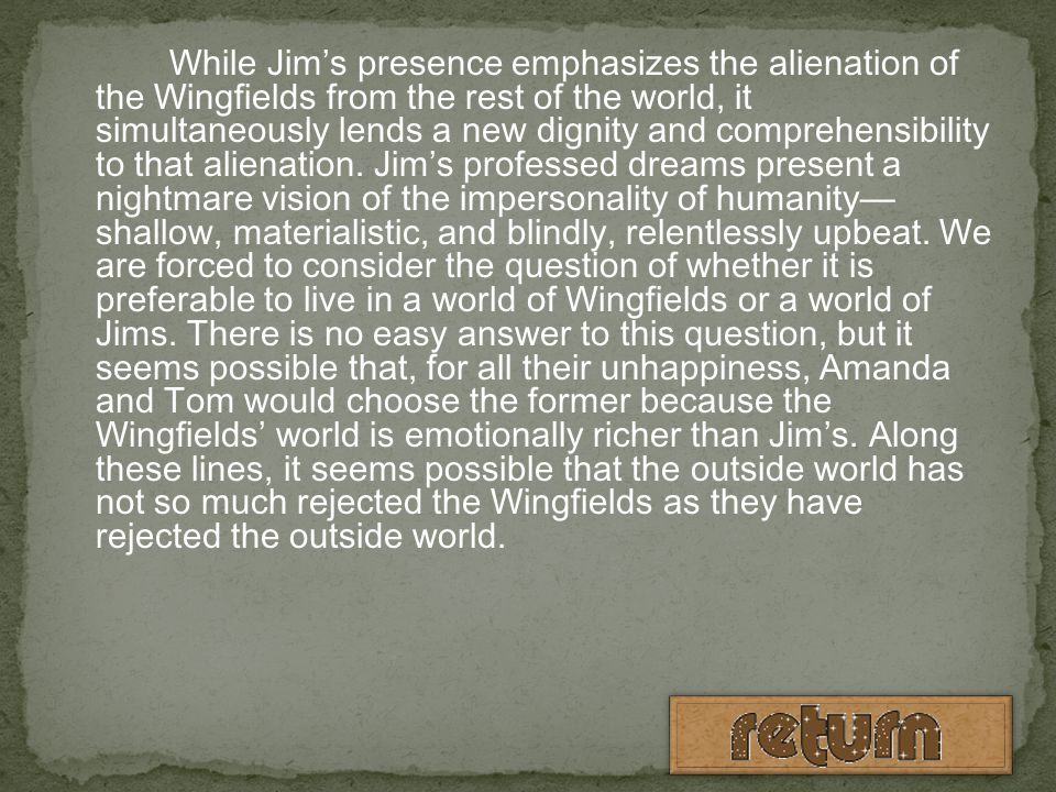 While Jim's presence emphasizes the alienation of the Wingfields from the rest of the world, it simultaneously lends a new dignity and comprehensibility to that alienation.