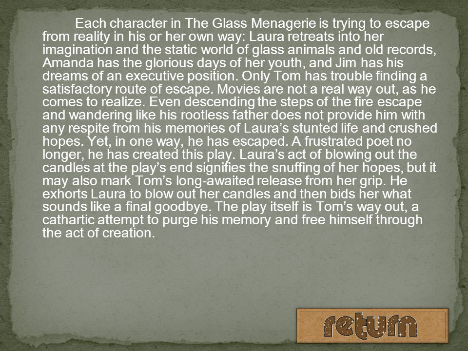 Each character in The Glass Menagerie is trying to escape from reality in his or her own way: Laura retreats into her imagination and the static world of glass animals and old records, Amanda has the glorious days of her youth, and Jim has his dreams of an executive position.