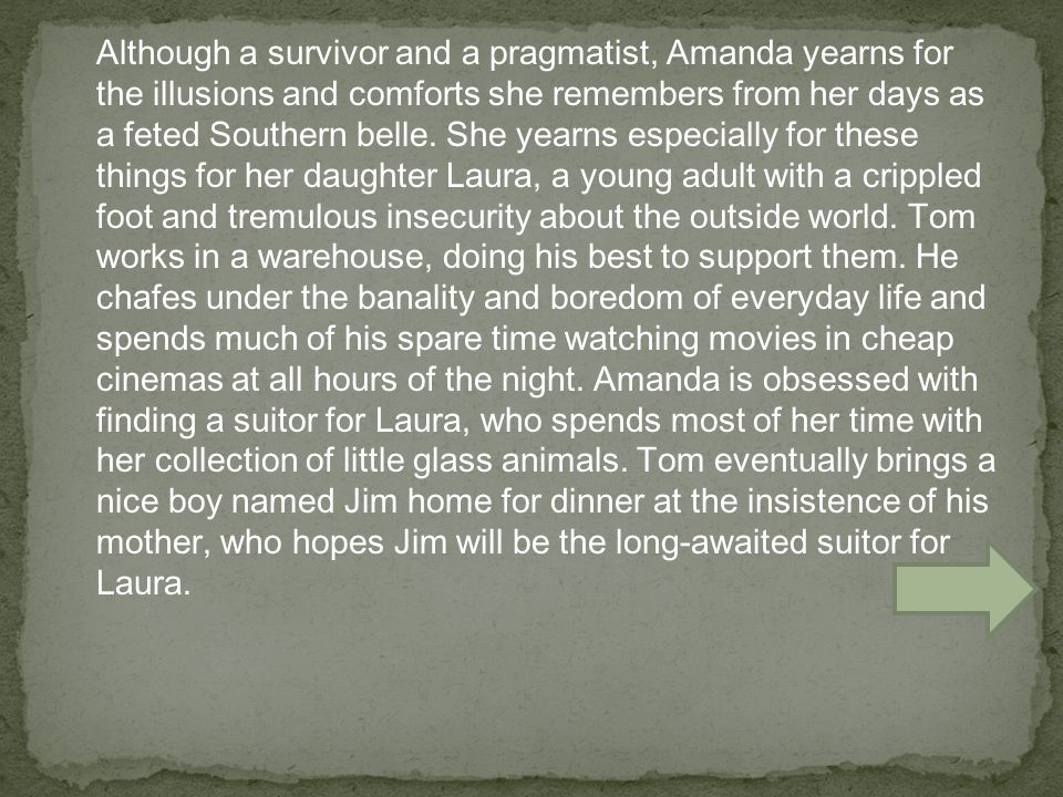 Although a survivor and a pragmatist, Amanda yearns for the illusions and comforts she remembers from her days as a feted Southern belle.