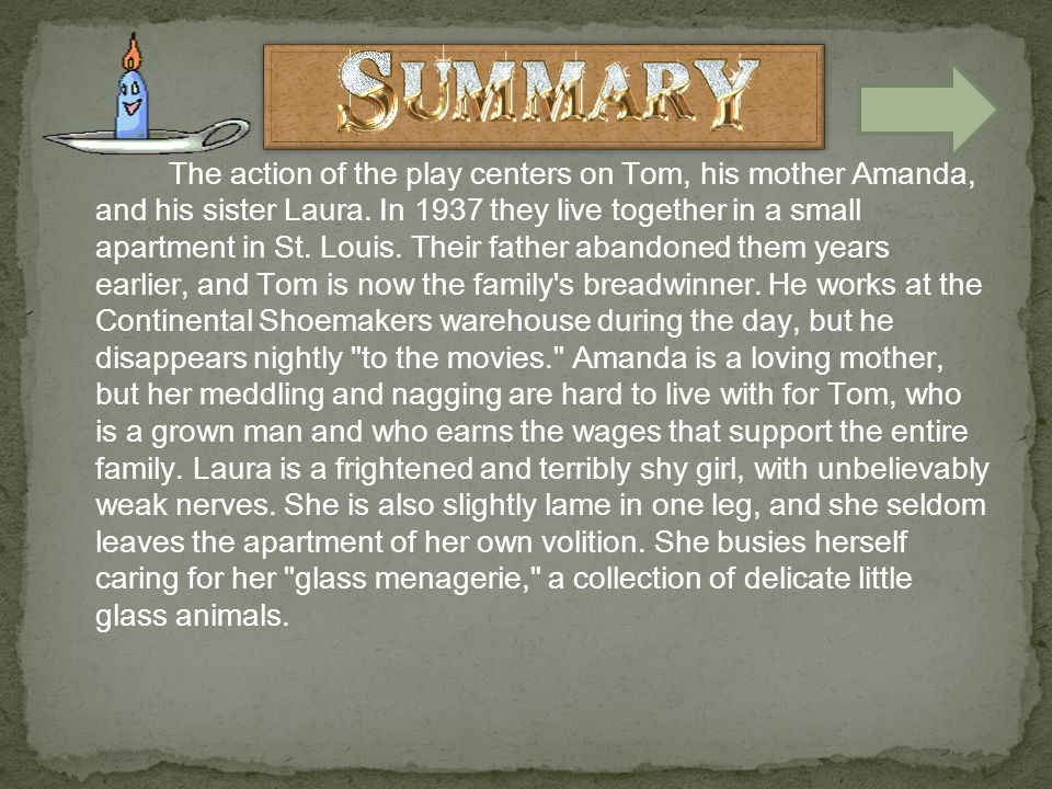 The action of the play centers on Tom, his mother Amanda, and his sister Laura.