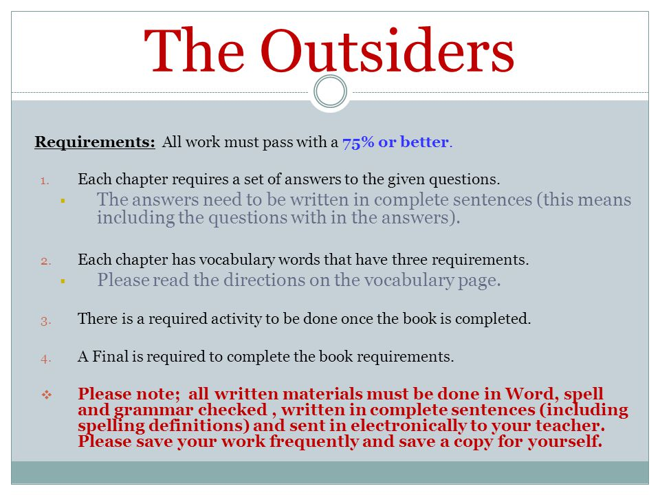 The Outsiders Requirements: All work must pass with a 75% or better. Each chapter requires a set of answers to the given questions.