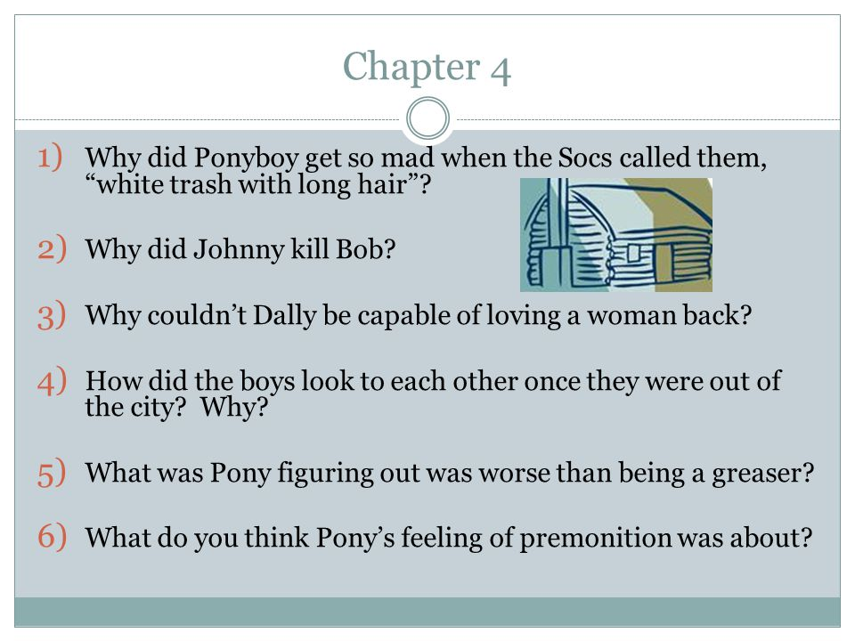 Chapter 4 Why did Ponyboy get so mad when the Socs called them, white trash with long hair Why did Johnny kill Bob
