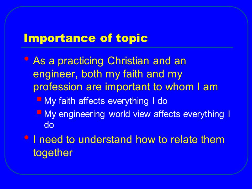 Importance of topic As a practicing Christian and an engineer, both my faith and my profession are important to whom I am.
