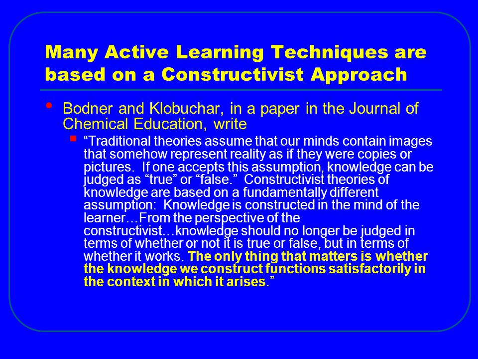 Many Active Learning Techniques are based on a Constructivist Approach