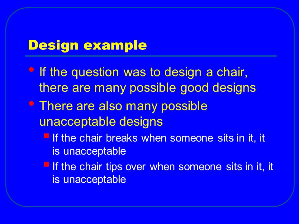 Design example If the question was to design a chair, there are many possible good designs. There are also many possible unacceptable designs.