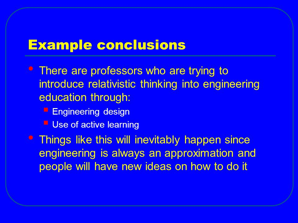 Example conclusions There are professors who are trying to introduce relativistic thinking into engineering education through: