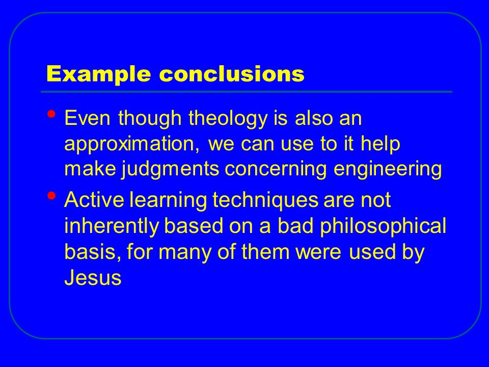 Example conclusions Even though theology is also an approximation, we can use to it help make judgments concerning engineering.