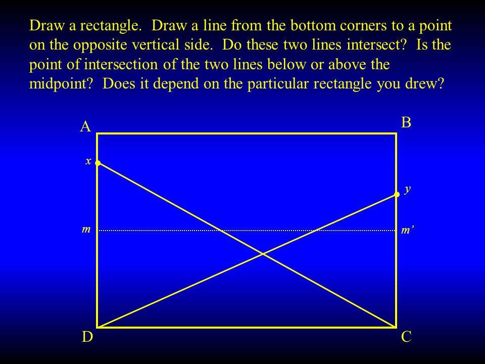 Draw a rectangle. Draw a line from the bottom corners to a point on the opposite vertical side. Do these two lines intersect Is the point of intersection of the two lines below or above the midpoint Does it depend on the particular rectangle you drew
