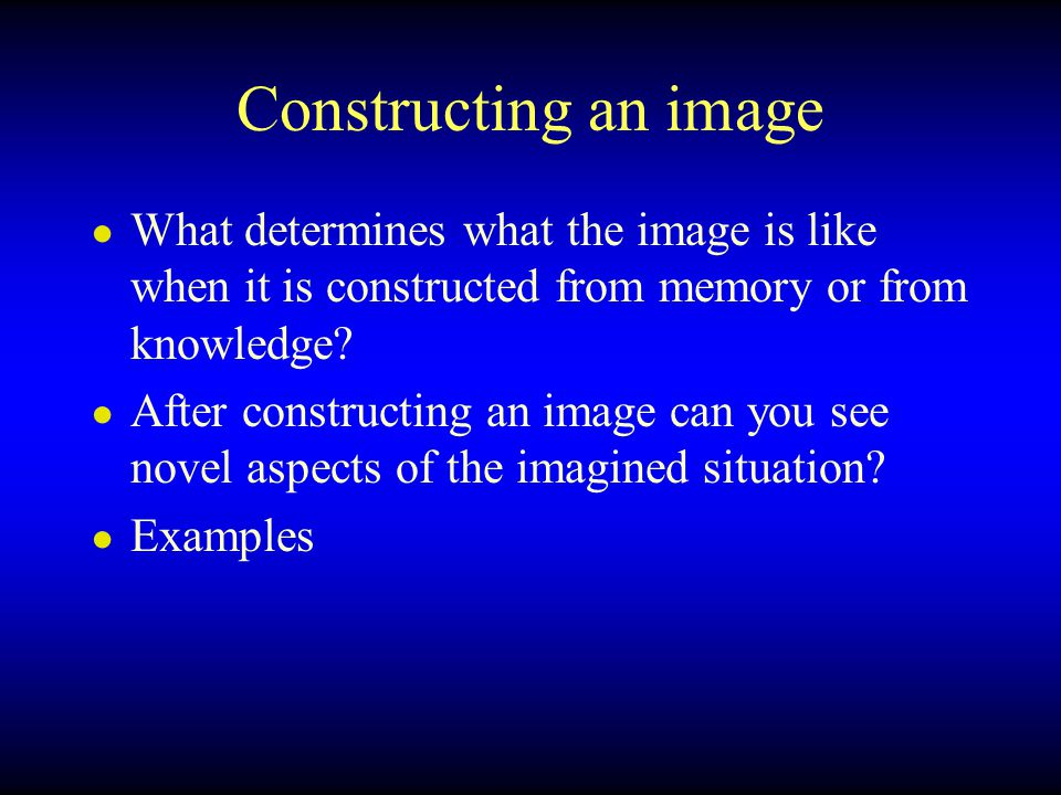 Constructing an image What determines what the image is like when it is constructed from memory or from knowledge