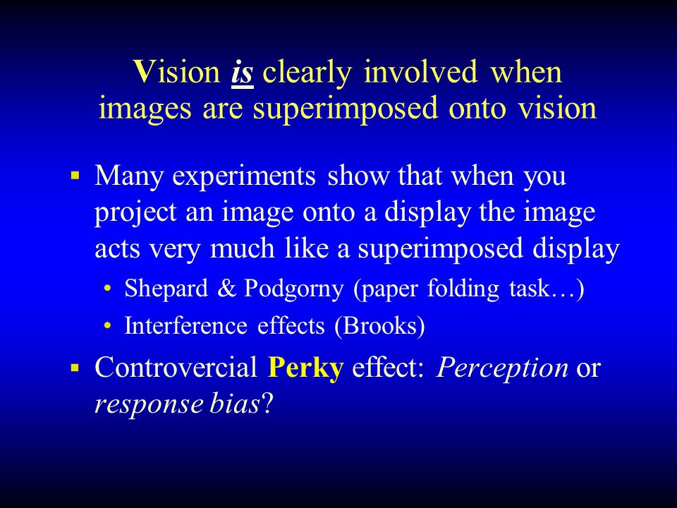 Vision is clearly involved when images are superimposed onto vision